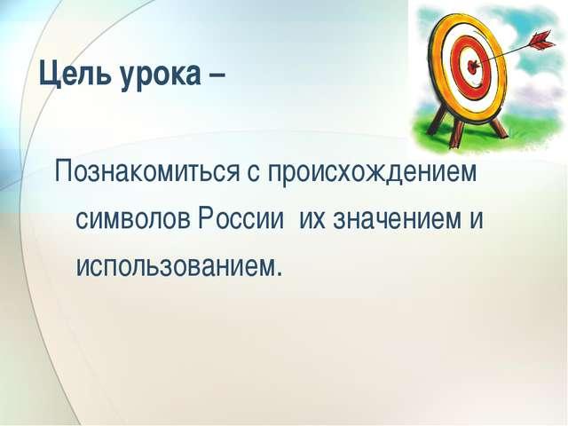 Цель урока – Познакомиться с происхождением символов России их значением и ис...