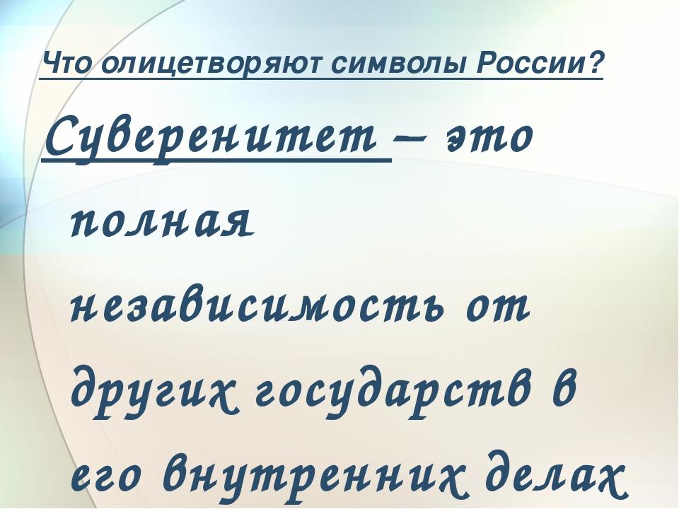 Что олицетворяют символы России? Суверенитет – это полная независимость от др...