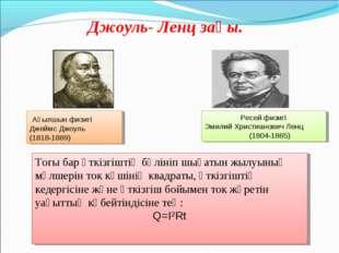 Джоуль- Ленц заңы. Ағылшын физигі Джеймс Джоуль (1818-1889) Ресей физигі Эми