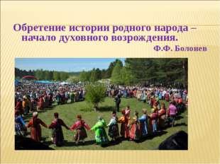 Обретение истории родного народа – начало духовного возрождения. Ф.Ф. Болонев