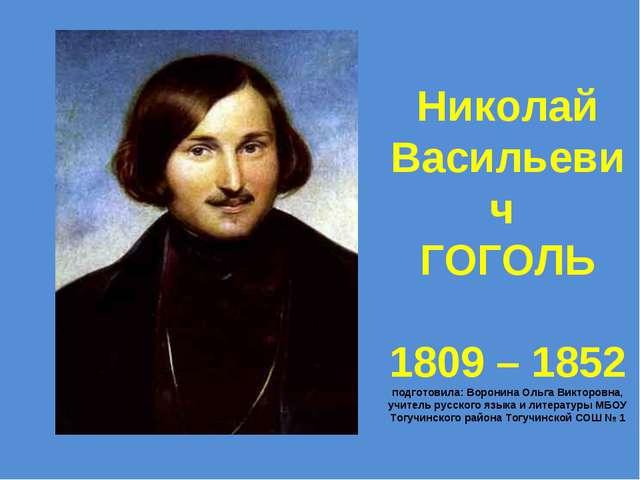 Николай Васильевич ГОГОЛЬ 1809 – 1852 подготовила: Воронина Ольга Викторовна,...