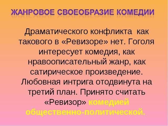 Драматического конфликта как такового в «Ревизоре» нет. Гоголя интересует ком...