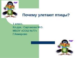 Почему улетают птицы? 1 класс. Кл.рук.: Сартакова М.О. МБОУ «СОШ №77» Г.Кемер