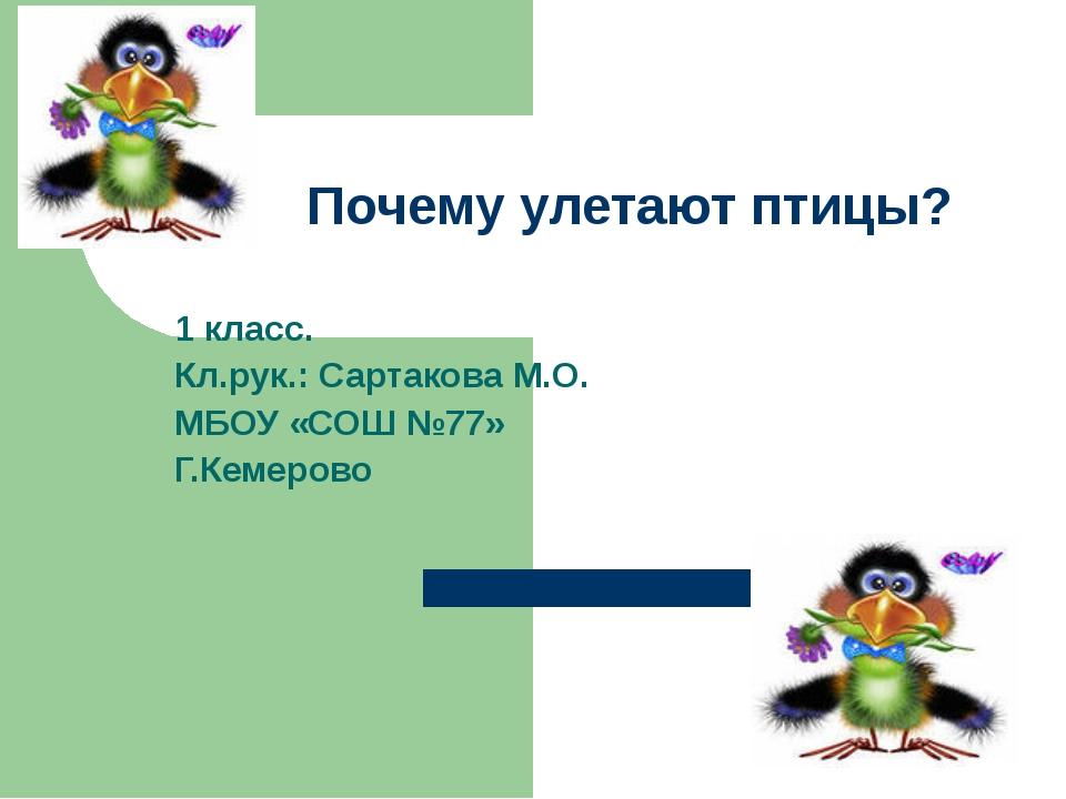 Почему улетают птицы? 1 класс. Кл.рук.: Сартакова М.О. МБОУ «СОШ №77» Г.Кемер...