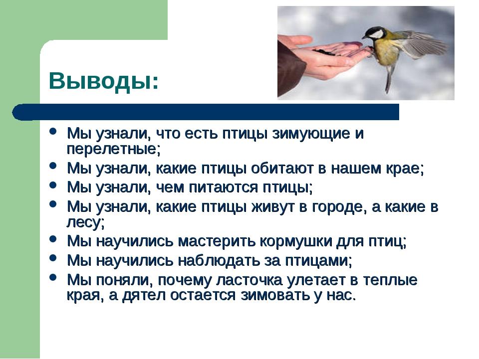 Выводы: Мы узнали, что есть птицы зимующие и перелетные; Мы узнали, какие пти...