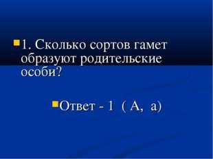 1. Сколько сортов гамет образуют родительские особи? Ответ - 1 ( А, а)