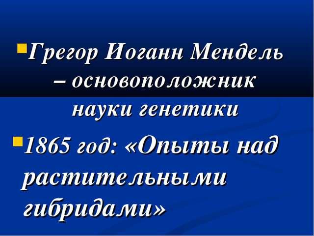Грегор Иоганн Мендель – основоположник науки генетики 1865 год: «Опыты над ра...