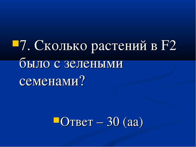 7. Сколько растений в F2 было с зелеными семенами? Ответ – 30 (аа)