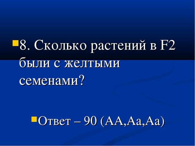 8. Сколько растений в F2 были с желтыми семенами? Ответ – 90 (АА,Аа,Аа)