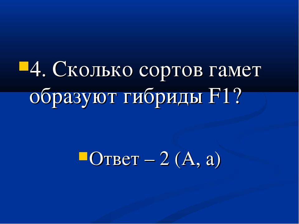 4. Сколько сортов гамет образуют гибриды F1? Ответ – 2 (А, а)