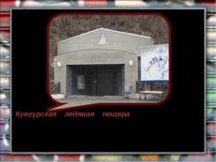 Кунгурская ледяная пещера - геологический памятник природы, одна из самых бол