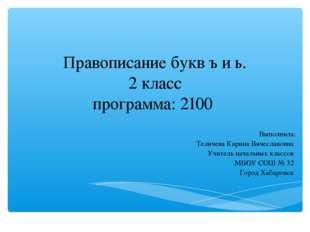 Правописание букв ъ и ь. 2 класс программа: 2100 Выполнила: Теличева Карина В