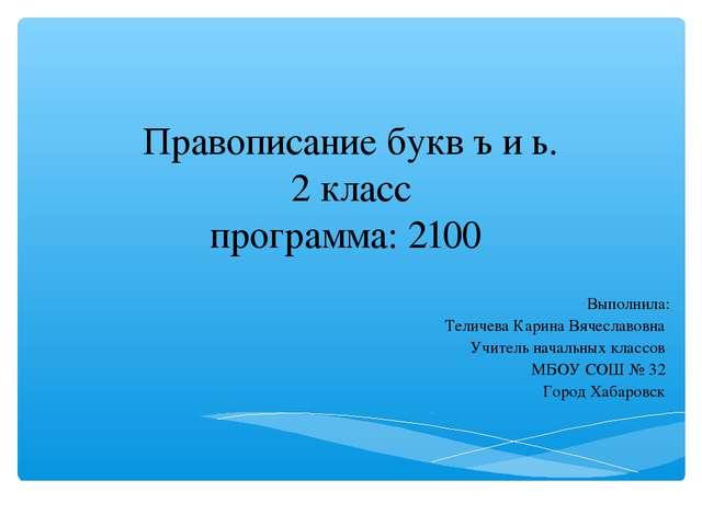Правописание букв ъ и ь. 2 класс программа: 2100 Выполнила: Теличева Карина В...