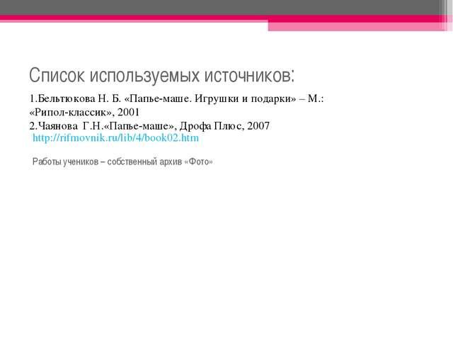 Список используемых источников: 1.Бельтюкова Н. Б. «Папье-маше. Игрушки и под...