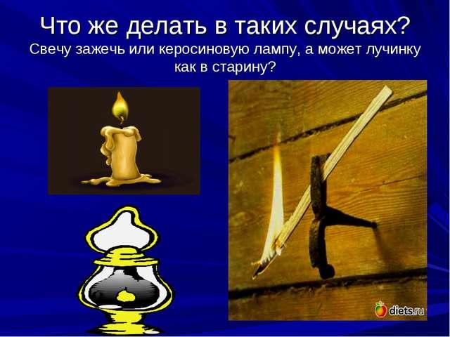 Что же делать в таких случаях? Свечу зажечь или керосиновую лампу, а может лу...