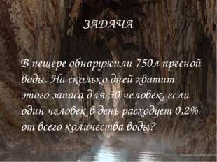 ЗАДАЧА В пещере обнаружили 750л пресной воды. На сколько дней хватит этого за