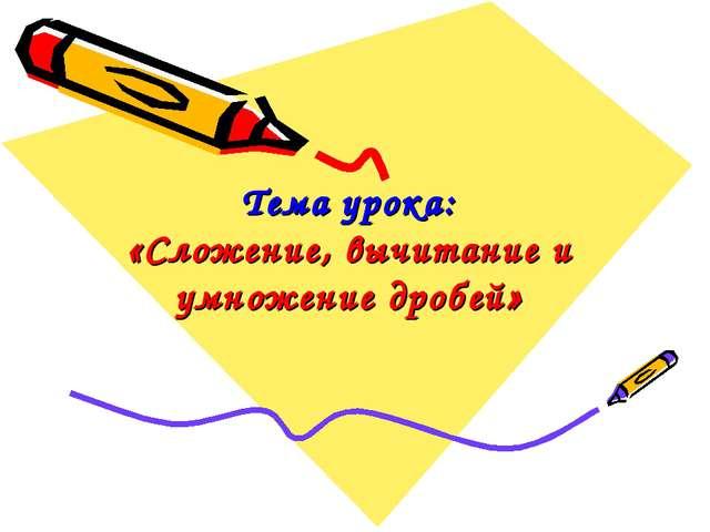Тема урока: «Сложение, вычитание и умножение дробей»