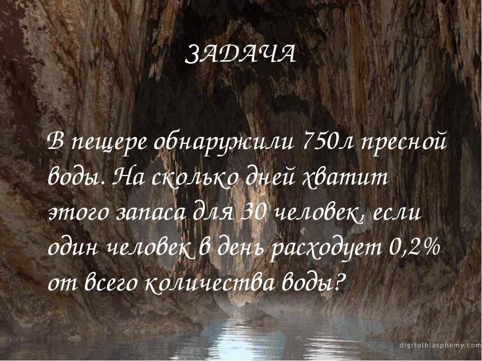 ЗАДАЧА В пещере обнаружили 750л пресной воды. На сколько дней хватит этого за...