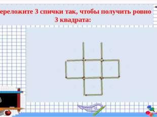 Переложите 3 спички так, чтобы получить ровно 3 квадрата: