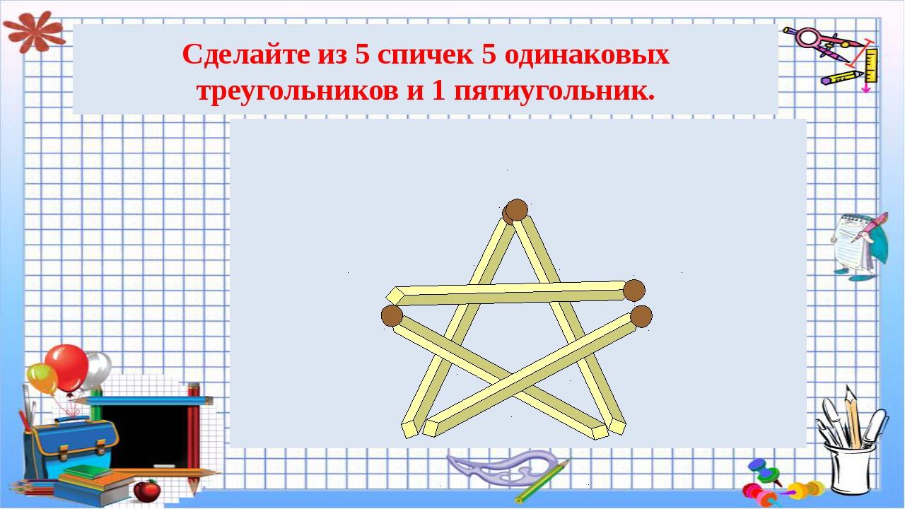 Сделайте из 5 спичек 5 одинаковых треугольников и 1 пятиугольник.