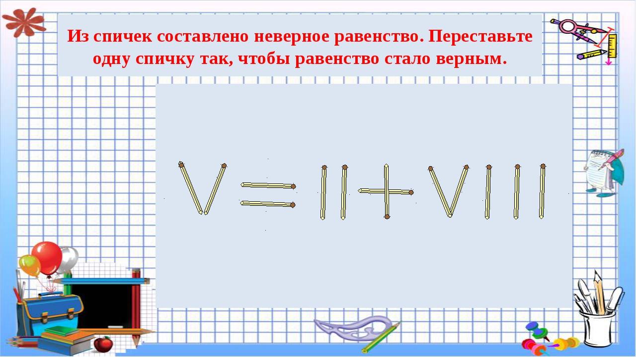 Из спичек составлено неверное равенство. Переставьте одну спичку так, чтобы р...