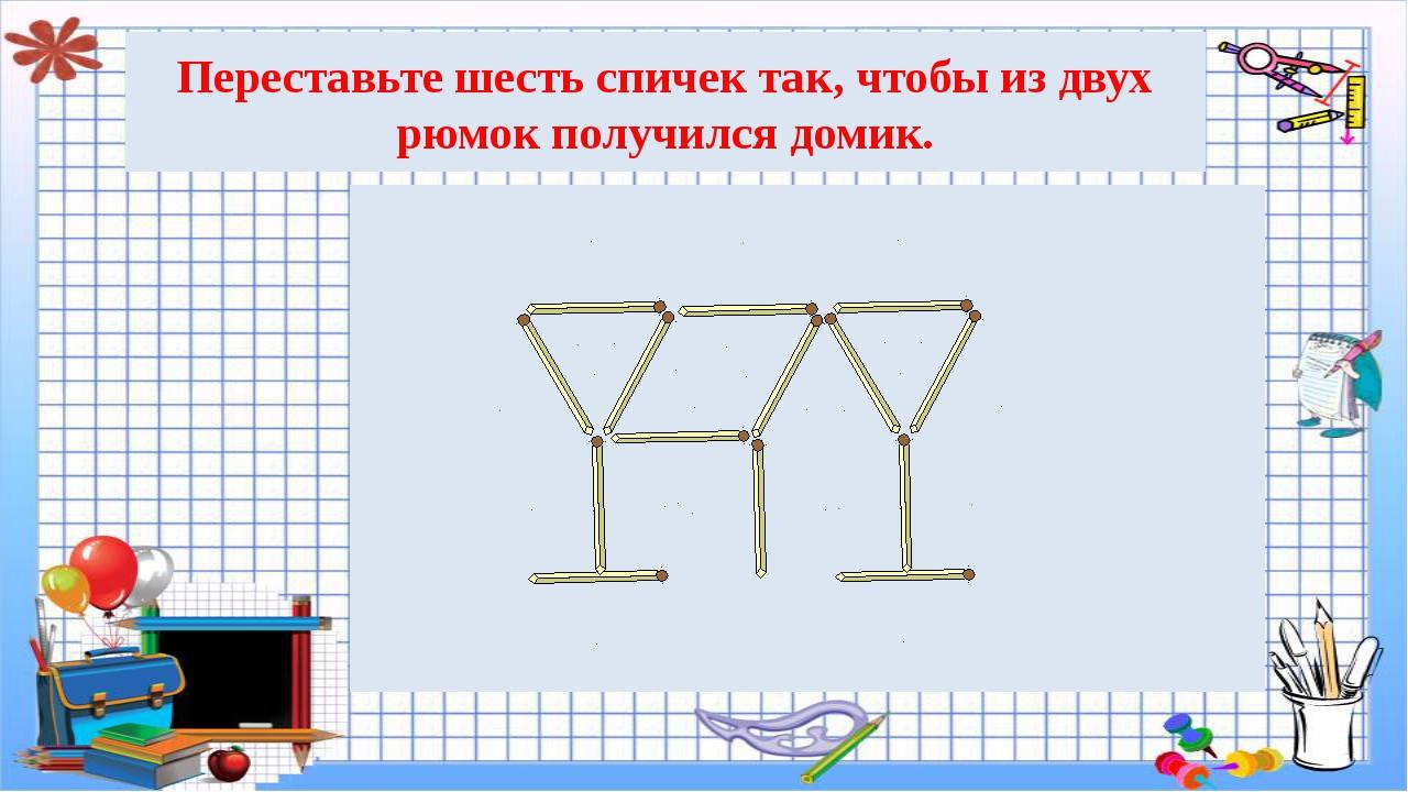 Переставьте шесть спичек так, чтобы из двух рюмок получился домик.