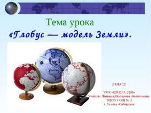 Тема урока «Глобус — модель Земли». я 2 КЛАСС УМК «ШКОЛА 2100» Учитель: Лиман