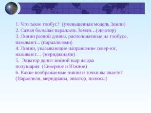 1. Что такое глобус?(уменьшенная модель Земли) 2. Самая большая параллель З