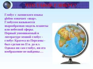 ЧТО ТАКОЕ ГЛОБУС? Глобус с латинского языка globus означает «шар». Глобусом