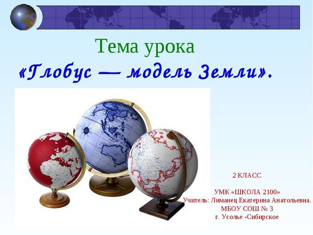 Тема урока «Глобус — модель Земли». я 2 КЛАСС УМК «ШКОЛА 2100» Учитель: Лиман...