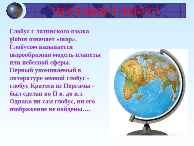 ЧТО ТАКОЕ ГЛОБУС? Глобус с латинского языка globus означает «шар». Глобусом...