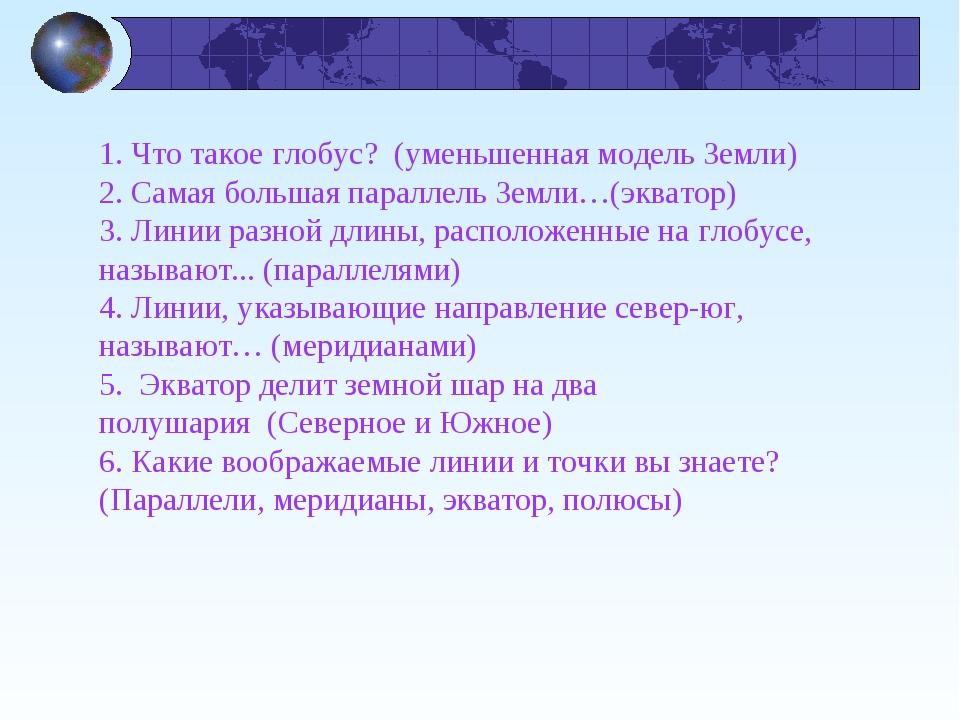 1. Что такое глобус?(уменьшенная модель Земли) 2. Самая большая параллель З...