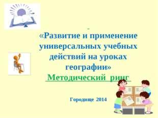 «Развитие и применение универсальных учебных действий на уроках географии» М