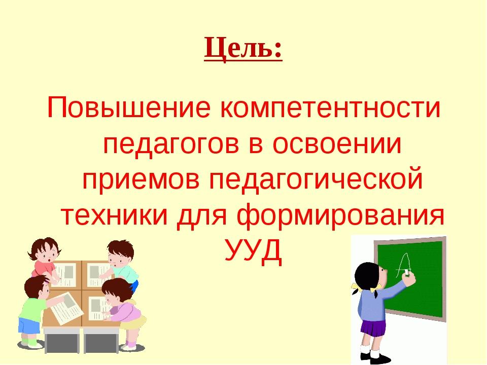Цель: Повышение компетентности педагогов в освоении приемов педагогической те...