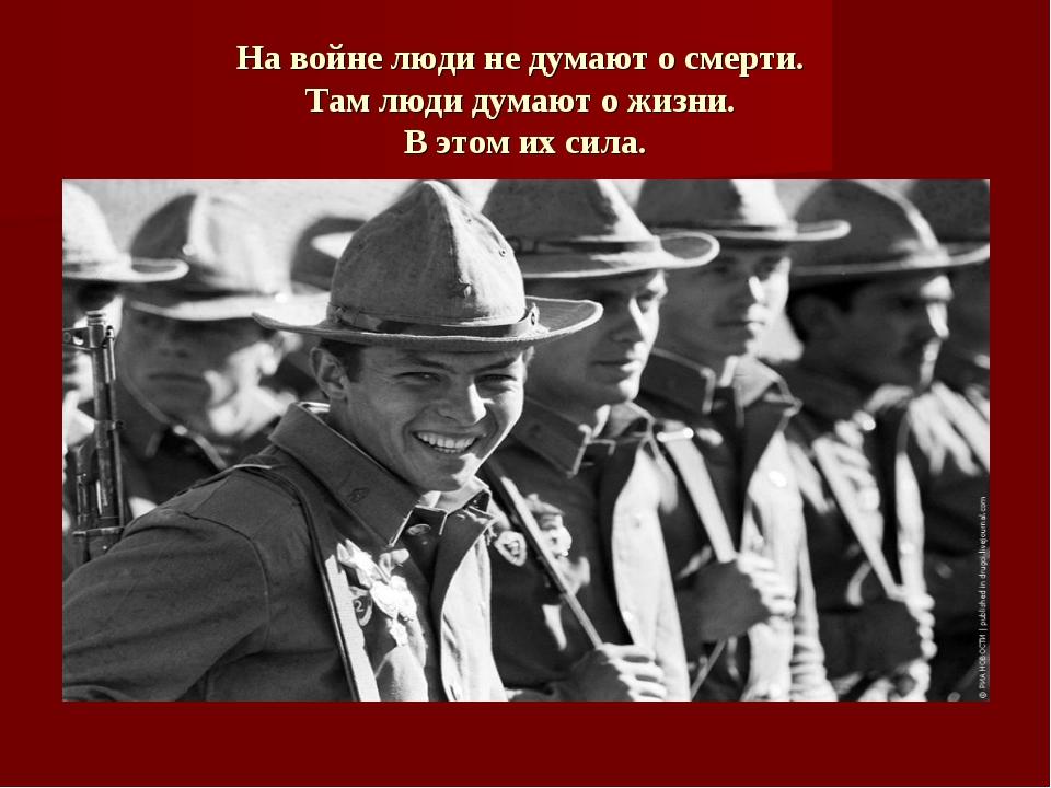 На войне люди не думают о смерти. Там люди думают о жизни. В этом их сила.