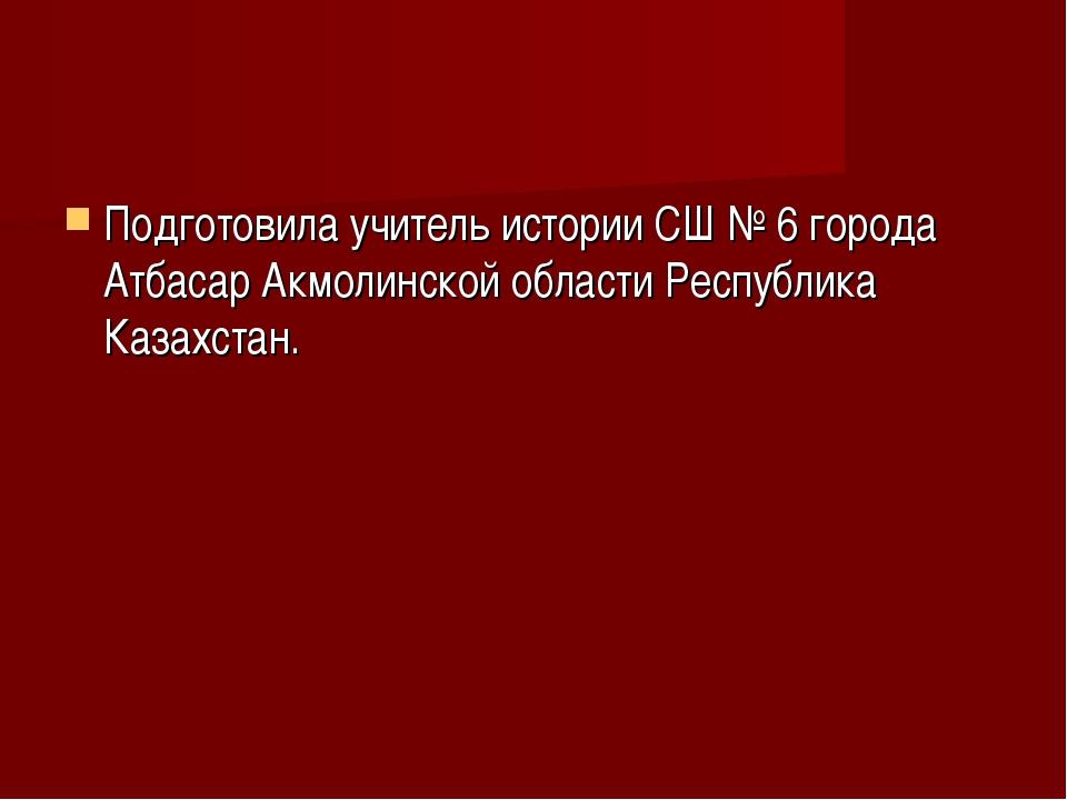 Подготовила учитель истории СШ № 6 города Атбасар Акмолинской области Республ...