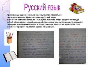 При помощи русского языка мы обучаемся правильно писать и говорить. Из всех я
