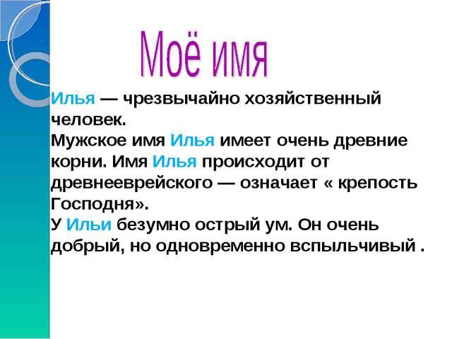 Илья — чрезвычайно хозяйственный человек. Мужское имя Илья имеет очень древни...