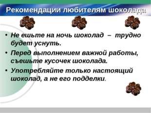 Рекомендации любителям шоколада Не ешьте на ночь шоколад – трудно будет уснут