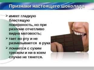 Признаки настоящего шоколада имеет гладкую блестящую поверхность, но при разл