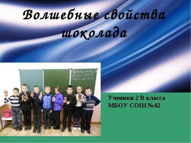 Волшебные свойства шоколада Ученики 2 В класса МБОУ СОШ №42