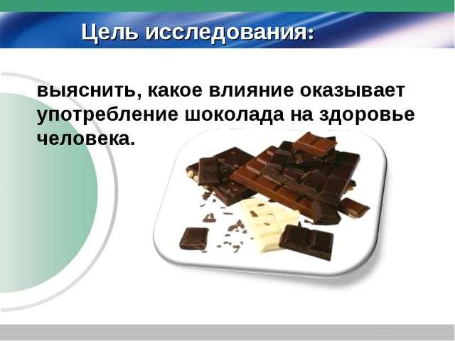 выяснить, какое влияние оказывает употребление шоколада на здоровье человека...