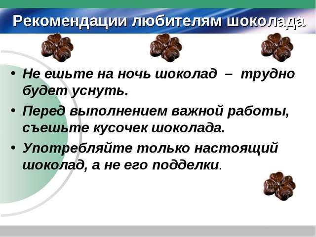 Рекомендации любителям шоколада Не ешьте на ночь шоколад – трудно будет уснут...