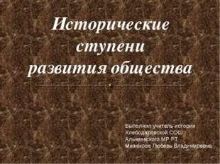 Исторические ступени развития общества Выполнил учитель истории Хлебодаровско