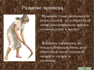 Развитие человека Мужчины стали заниматься не только охотой, но и обработкой