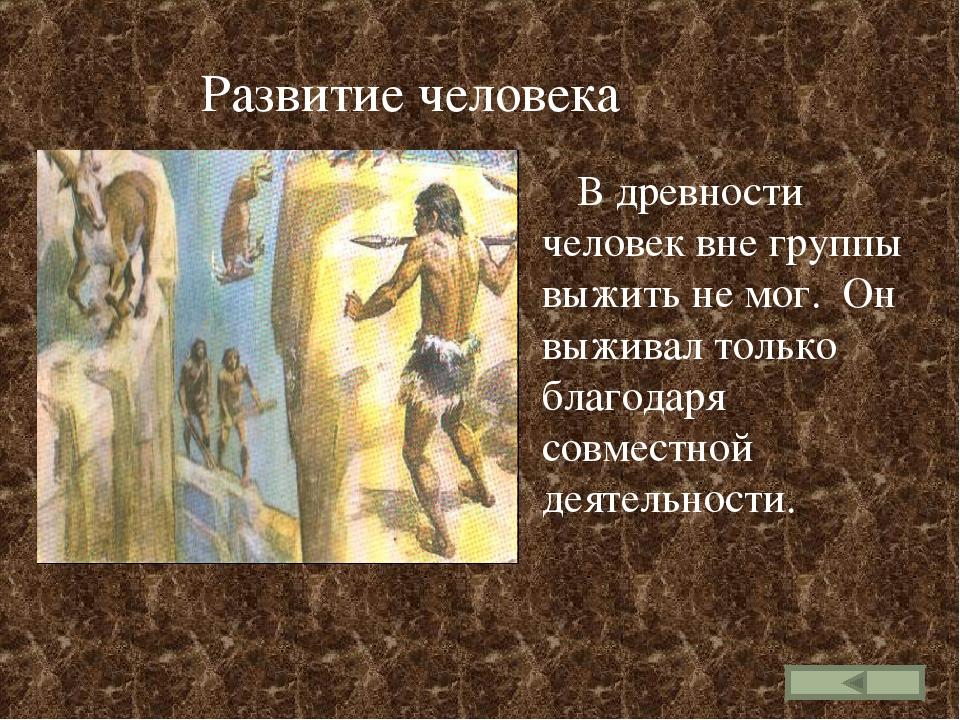 Развитие человека В древности человек вне группы выжить не мог. Он выживал т...