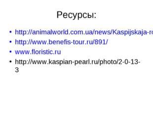 Ресурсы: http://animalworld.com.ua/news/Kaspijskaja-roza http://www.benefis-t