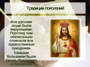 Традиции поколений Все русские люди были верующими. Поэтому они обязательно о