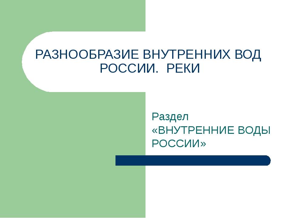 РАЗНООБРАЗИЕ ВНУТРЕННИХ ВОД РОССИИ. РЕКИ Раздел «ВНУТРЕННИЕ ВОДЫ РОССИИ»