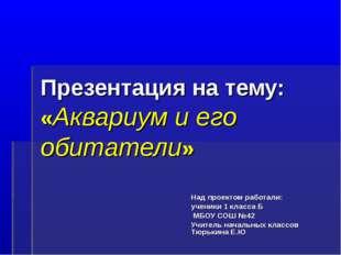 Презентация на тему: «Аквариум и его обитатели» Над проектом работали: ученик
